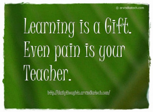 learning is a gift learning is a gift even pain is your teacher ...