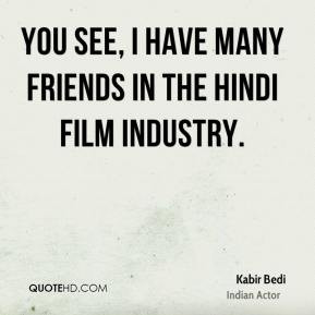 Kabir Bedi - You see, I have many friends in the Hindi film industry.
