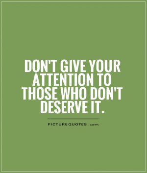 ... give your attention to those who don't deserve it Picture Quote #1