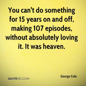 George Cole - You can't do something for 15 years on and off, making ...