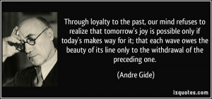 Through loyalty to the past, our mind refuses to realize that tomorrow ...