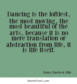 Henry Havelock Ellis photo quotes - Dancing is the loftiest, the most ...