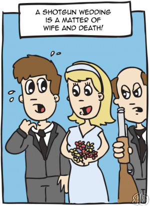 cartoon which says: A shotgun wedding is a matter of wife and death!