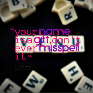 Quotes Picture: your name is a gift, don't ever misspell it