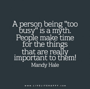 """person being """"too busy"""" is a myth. People make time for the ..."""