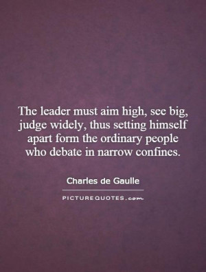 The leader must aim high, see big, judge widely, thus setting himself ...