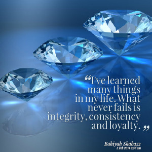... in my life what never fails is integrity, consistency and loyalty