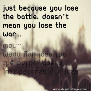 Just because you lose the battle, doesnt mean you lose the war