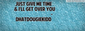 just give me time & i'll get over you -dhatdougiekidd , Pictures
