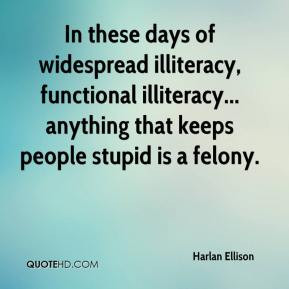 Harlan Ellison - In these days of widespread illiteracy, functional ...