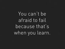 You can't be afraid to fail because that's when you learn ...