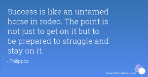 Success is like an untamed horse in rodeo. The point is not just to ...
