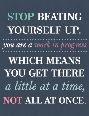 Stop beating yourself up. You are a work in progress which means you ...