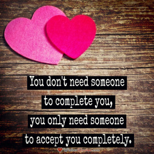 You don't need someone to complete you, you only need someone to ...