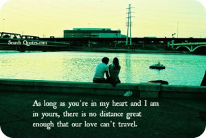 As long as you're in my heart and I am in yours, there is no distance ...