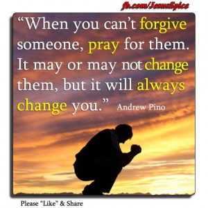 ... co-worker of mine. when you can't forgive someone, pray for them