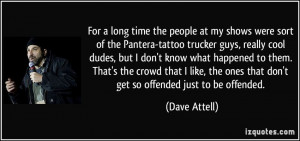 at my shows were sort of the Pantera-tattoo trucker guys, really cool ...