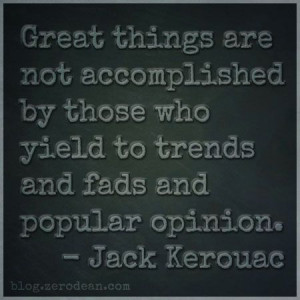 """... who yield to trends and fads and popular opinion."""" — Jack Kerouac"""