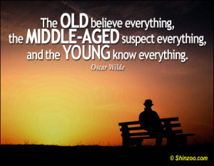 The old believe everything, the middle-aged suspect everything, and ...