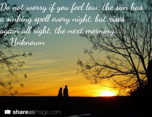 Dont worry if you feel low; the sun has a sinking spell every night ...