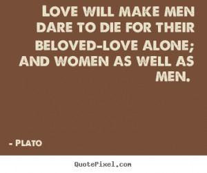 Love will make men dare to die for their beloved—love alone; and ...