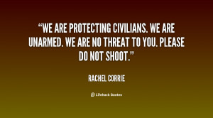 We are protecting civilians. We are unarmed. We are no threat to you ...