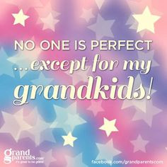 No one is perfect except for my grandkids! More