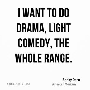 want to do drama, light comedy, the whole range.