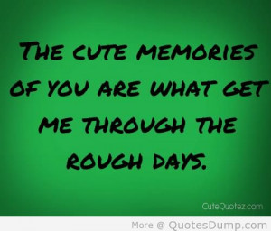 The Cute Memories Of You Are What Get Me Through The Rough Days