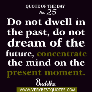 ... of the future, concentrate the mind on the present moment. Buddha