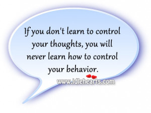... your thoughts, you will never learn how to control your behavior