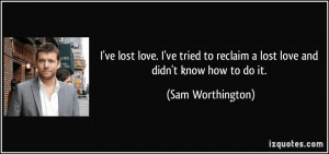 ... to reclaim a lost love and didn't know how to do it. - Sam Worthington