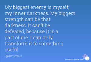 is myself; my inner darkness. My biggest strength can be that darkness ...