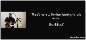 There's more to life than listening to rock music. - Frank Black