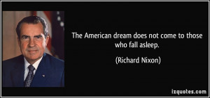 The American dream does not come to those who fall asleep. - Richard ...