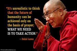 "... the basis of prayer; what we need is to take action."" ~ Dalai Lama"