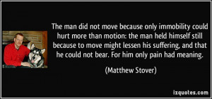 The man did not move because only immobility could hurt more than ...