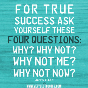 For true success ask yourself these four questions: Why? Why not? Why ...