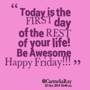 Today is the FIRST day of the REST of your life! Be Awesome Happy ...