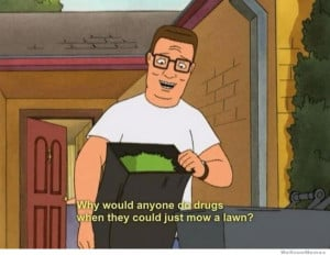 Hank Hill Logic – Why would anyone do drugs when…