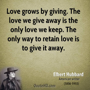 Love grows by giving. The love we give away is the only love we keep ...