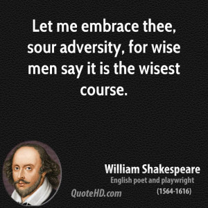 ... thee, sour adversity, for wise men say it is the wisest course