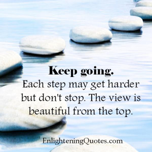 Keep going! Each step may get harder but don't stop