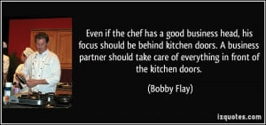 the chef has a good business head, his focus should be behind kitchen ...
