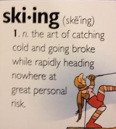 Definition of skiing - lol that kinda sums it up. Haha, made me laugh ...