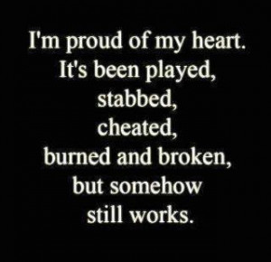proud of my heart.It's been played, stabbed, cheated, burned and ...