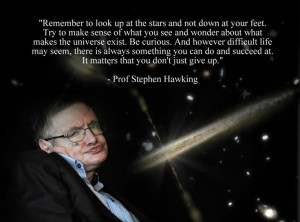 Remember to look up at the stars and down at your feet... -Stephen ...
