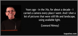 ... were still life and landscape, using available light. - Leonard Nimoy