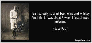 ... . And I think I was about 5 when I first chewed tobacco. - Babe Ruth