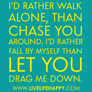 rather walk alone than chase you around i d rather fall by myself ...